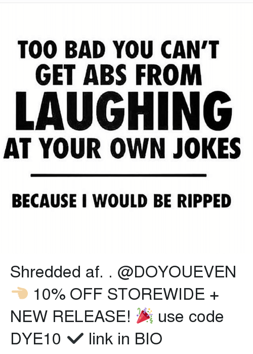 Too Badly: TOO BAD YOU CAN'T  GET ABS FROM  LAUGHING  AT YOUR OWN JOKES  BECAUSE I WOULD BE RIPPED Shredded af. . @DOYOUEVEN 👈🏼 10% OFF STOREWIDE + NEW RELEASE! 🎉 use code DYE10 ✔️ link in BIO
