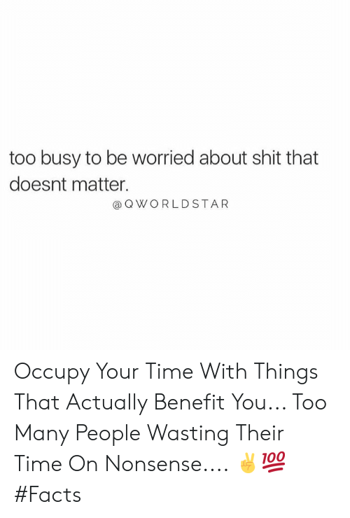 Too Busy: too busy to be worried about shit that  doesnt matter.  a Q WORLDSTAR Occupy Your Time With Things That Actually Benefit You... Too Many People Wasting Their Time On Nonsense.... ✌️💯 #Facts