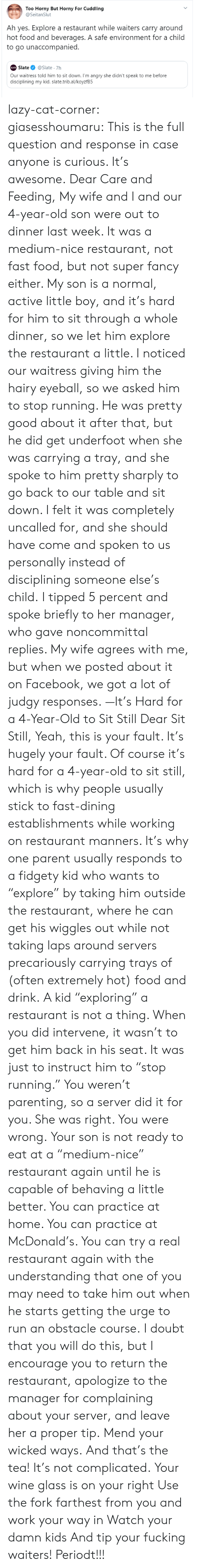 "Facebook, Fast Food, and Food: Too Horny But Horny For Cuddling  @SeitanSlut  Ah yes. Explore a restaurant while waiters carry around  hot food and beverages. A safe environment for a child  to go unaccompanied.  Slate  @Slate 7h  SLATE  Our waitress told him to sit down. I'm angry she didn't speak to me before  disciplining my kid. slate.trib.al/koyzfB5 lazy-cat-corner: giasesshoumaru:   This is the full question and response in case anyone is curious. It's awesome. Dear Care and Feeding, My wife and I and our 4-year-old son were out to dinner last week. It was a medium-nice restaurant, not fast food, but not super fancy either. My son is a normal, active little boy, and it's hard for him to sit through a whole dinner, so we let him explore the restaurant a little. I noticed our waitress giving him the hairy eyeball, so we asked him to stop running. He was pretty good about it after that, but he did get underfoot when she was carrying a tray, and she spoke to him pretty sharply to go back to our table and sit down. I felt it was completely uncalled for, and she should have come and spoken to us personally instead of disciplining someone else's child. I tipped 5 percent and spoke briefly to her manager, who gave noncommittal replies. My wife agrees with me, but when we posted about it on Facebook, we got a lot of judgy responses. —It's Hard for a 4-Year-Old to Sit Still Dear Sit Still, Yeah, this is your fault. It's hugely your fault. Of course it's hard for a 4-year-old to sit still, which is why people usually stick to fast-dining establishments while working on restaurant manners. It's why one parent usually responds to a fidgety kid who wants to ""explore"" by taking him outside the restaurant, where he can get his wiggles out while not taking laps around servers precariously carrying trays of (often extremely hot) food and drink. A kid ""exploring"" a restaurant is not a thing. When you did intervene, it wasn't to get him back in his seat. It was just to instruct him to ""stop running."" You weren't parenting, so a server did it for you. She was right. You were wrong. Your son is not ready to eat at a ""medium-nice"" restaurant again until he is capable of behaving a little better. You can practice at home. You can practice at McDonald's. You can try a real restaurant again with the understanding that one of you may need to take him out when he starts getting the urge to run an obstacle course. I doubt that you will do this, but I encourage you to return the restaurant, apologize to the manager for complaining about your server, and leave her a proper tip. Mend your wicked ways.   And that's the tea!  It's not complicated. Your wine glass is on your right  Use the fork farthest from you and work your way in Watch your damn kids And tip your fucking waiters! Periodt!!!"