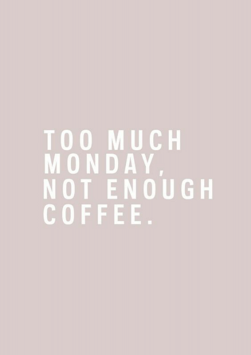 Too Much, Coffee, and Monday: TOO MUCH  MONDAY  NOT ENOUGH  COFFEE