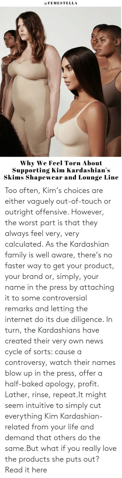 faster: Too often, Kim's choices are either vaguely out-of-touch or outright offensive. However, the worst part is that they always feel very, very calculated. As the Kardashian family is well aware, there's no faster way to get your product, your brand or, simply, your name in the press by attaching it to some controversial remarks and letting the internet do its due diligence. In turn, the Kardashians have created their very own news cycle of sorts: cause a controversy, watch their names blow up in the press, offer a half-baked apology, profit. Lather, rinse, repeat.It might seem intuitive to simply cut everything Kim Kardashian-related from your life and demand that others do the same.But what if you really love the products she puts out?Read it here