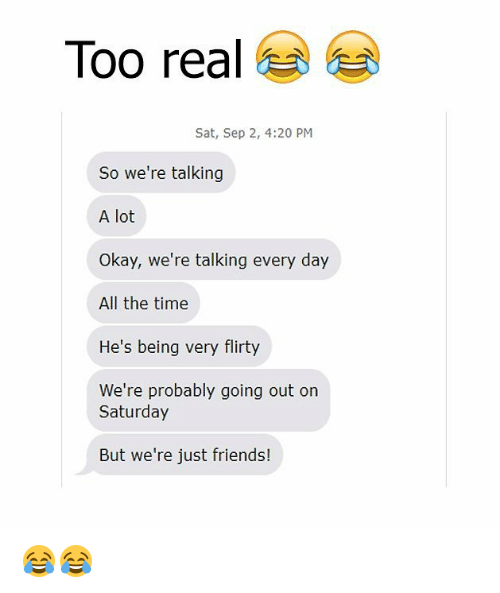 realness: Too real  Sat, Sep 2, 4:20 PM  So we're talking  A lot  Okay, we're talking every day  All the time  He's being very flirty  We're probably going out on  Saturday  But we're just friends! 😂😂