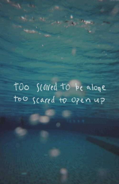 Open, Scared, and Too: too scaved to be alope  too scared to open up