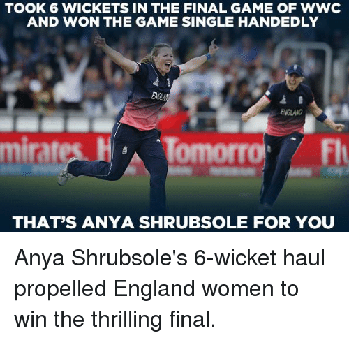 wicket: TOOK 6 WICKETS IN THE FINAL GAME OF wwc  AND WON THE GAME SINGLE HANDEDLY  ENGLAND  mirates  Flr  THAT'S ANYA SHRUBSOLE FOR YOU Anya Shrubsole's 6-wicket haul propelled England women to win the thrilling final.