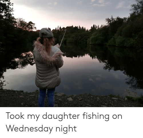 Wednesday, Fishing, and Daughter: Took my daughter fishing on Wednesday night