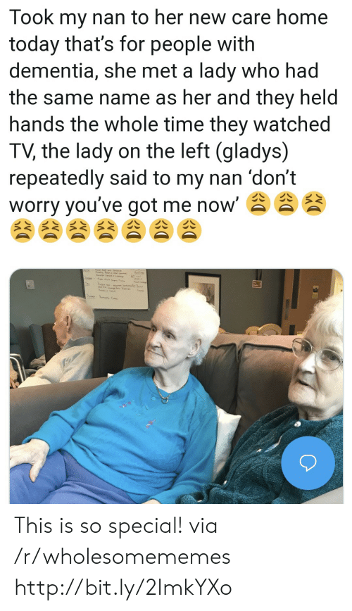 Dementia, Home, and Http: Took my nan to her new care home  today that's for people with  dementia, she met a lady who had  the same name as her and they held  hands the whole time they watched  TV, the lady on the left (gladys)  repeatedly said to my nan 'don't  worry you've got me now' This is so special! via /r/wholesomememes http://bit.ly/2ImkYXo
