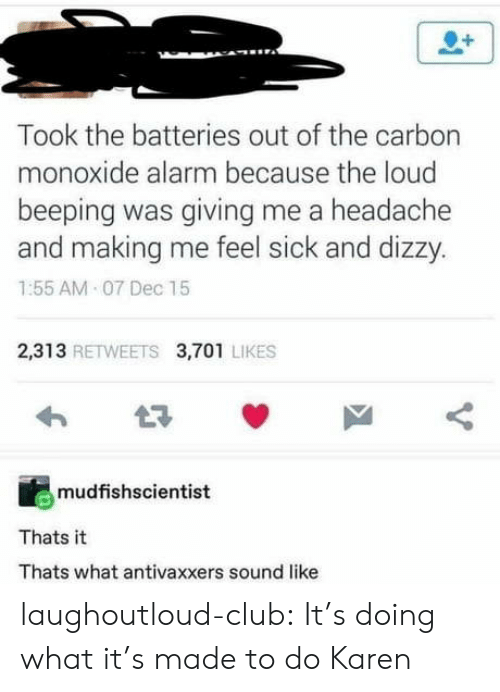 Club, Tumblr, and Alarm: Took the batteries out of the carbon  monoxide alarm because the loud  beeping was giving me a headache  and making me feel sick and dizzy.  1:55 AM 07 Dec 15  2,313 RETWEETS 3,701 LIKES  mudfishscientist  Thats it  Thats what antivaxxers sound like laughoutloud-club:  It's doing what it's made to do Karen