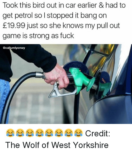 Pull Out Game: Took this bird out in car earlier & had to  get petrol so l stopped it bang on  E19.99 just so she knows my pull out  game is strong as fuck  acallumallyonwy 😂😂😂😂😂😂😂😂 Credit: The Wolf of West Yorkshire