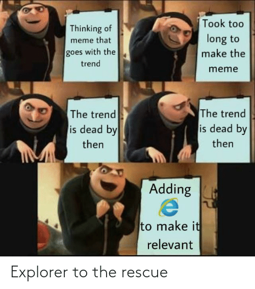 Meme, Make, and Thinking: Took too  Thinking of  long to  meme that  goes with the  make the  trend  meme  The trend  is dead by  The trend  is dead by  then  then  Adding  to make it  relevant Explorer to the rescue