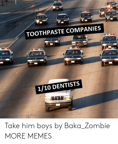 Dank, Memes, and Target: TOOTHPASTE COMPANIES  1/10 DENTISTS Take him boys by Baka_Zombie MORE MEMES