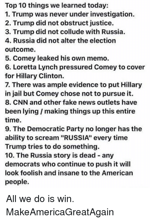 """lynching: Top 10 things we learned today:  1. Trump was never under investigation.  2. Trump did not obstruct justice.  3. Trump did not collude with Russia.  4. Russia did not alter the election  outcome.  5. Comey leaked his own memo.  6. Loretta Lynch pressured Comey to cover  for Hillary Clinton.  7. There was ample evidence to put Hillary  in jail but Comey chose not to pursue it.  8. CNN and other fake news outlets have  been lying I making things up this entire  time.  9. The Democratic Party no longer has the  ability to scream """"RUSSIA"""" every time  Trump tries to do something.  10. The Russia story is dead any  democrats who continue topush it will  look foolish and insane to the American  people. All we do is win. MakeAmericaGreatAgain"""