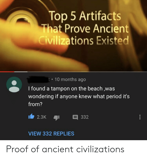 the beach: Top 5 Artifacts  That Prove Ancient  Civilizations Existed  t 10 months ago  I found a tampon on the beach ,was  wondering if anyone knew what period it's  from?  332  2.3K  VIEW 332 REPLIES Proof of ancient civilizations