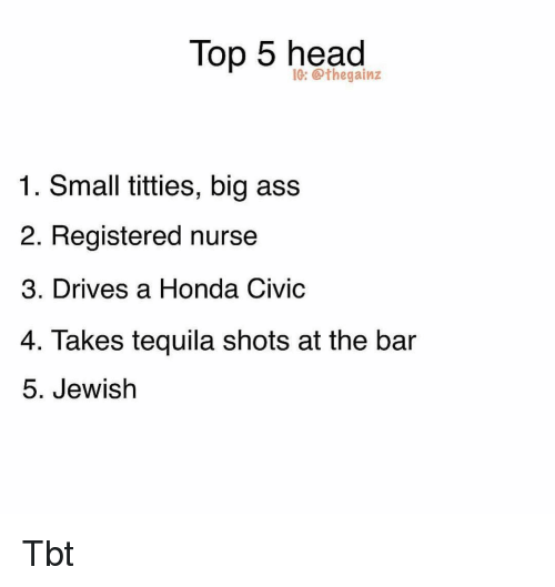Ass, Head, and Honda: Top 5 head  IG: @thegainz  1. Small titties, big ass  2. Registered nurse  3. Drives a Honda Civio  4. Takes tequila shots at the bar  5. Jewish Tbt