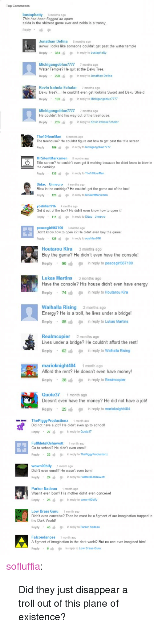 Anaconda, Energy, and Money: Top Comments  bustaphatty 8 months ago  This has been flagged as spam  zelda is the shittest game ever and zelda is a tranny  Reply .  Jonathan Defina 8 months ago  awww, looks like someone couldn't get past the water temple  Reply 364 in reply to bustaphaty  MichigangoblueTTT7 7 months ago  Water Temple? He quit at the Deku Tree  Reply 228  in reply to Jonathan Defina  Kevin Irahola Echalar 7 months ago  Deku Tree?.. He couldn't even get Kokin's Sword and Deku Shield  Reply 183in reply to MichigangoblueTT7  He couldn't find his way out of the treehouse  Reply 235 in reply to Kevin Irahola Echalar   The10HourMan 6 months ago  The treehouse? He couldn't figure out how to get past the title screen  Reply 189in reply to Michigangobluem  MrSilentMarkzmen  5 months ago  Title screen? he couldn't even get it working because he didnt know to blow in  the cartridge  Reply . 138  inreply toThe10Hourl lan  Didac - Unnecro 4 months ago  Blow in the cartridge? He couldn't get the game out of the box!  Reply 128 in reply to MrSilentMarkzmen  yoshifan916 4 months ago  Get it out of the box? He didn't even know how to open it!  Reply . 1 14 1 in reply to Didac-Unnecro  田  peacegirl567100 3 months ago  Didn't know how to open it? He didn't even buy the game!  Reply 126  in reply to yoshifan916   Houtarou Kira 3 months ago  Buy the game? He didn't even have the console!  Reply . 90 , in reply to peacegris67 100  Lukas Martins 3 months ago  Have the console? His house didn't even have energy  Reply . 74浀タ1 in reply to Houtarou Kira  Walhalla Rising 2 months ago  Energy? He is a troll, he lives under a bridge!  Reply 85in reply to Lukas Martins  Realmcopier 2 months ago  Lives under a bridge? He couldn't afford the rent!  Reply 62 in reply to Walhalla Rising  marioknight404  1 month ago  Afford the rent? He doesn't even have money!  Reply 28in reply to Realmcopier  Quote371 month ago  Doesn't even have the money? He did not have a jobl  Reply 25in reply to