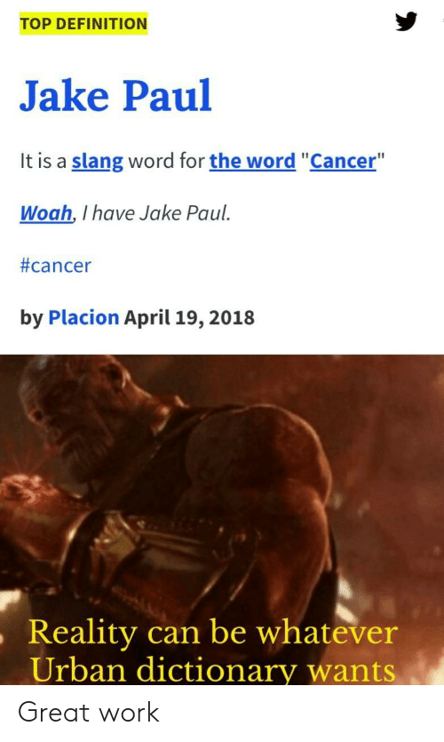 "Jake Paul: TOP DEFINITION  Jake Paul  It is a slang word for the word ""Cancer""  Woah, I have Jake Paul  #cancer  by Placion April 19, 2018  ,Reality  can be whatever  Urban dictionary wants Great work"