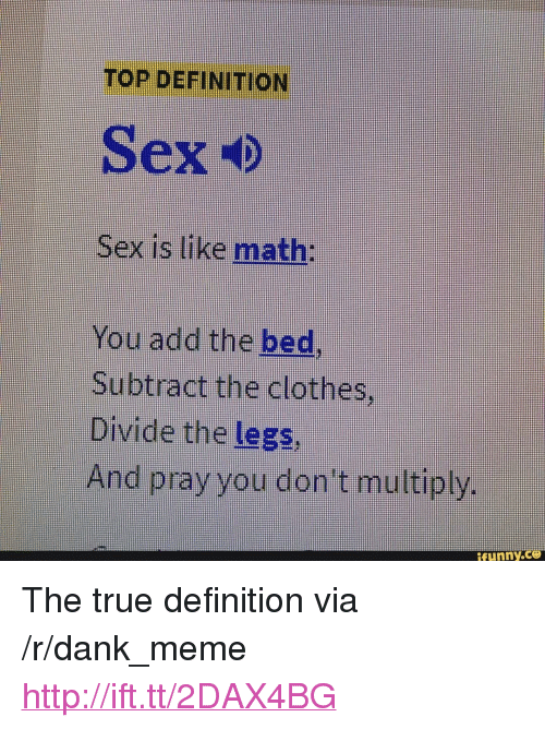 """Clothes, Dank, and Funny: TOP DEFINITION  Sex is like math:  You add the bed  Subtract the clothes,  Divide the legs,  And pray you don't multiply.  funny.  ce <p>The true definition via /r/dank_meme <a href=""""http://ift.tt/2DAX4BG"""">http://ift.tt/2DAX4BG</a></p>"""