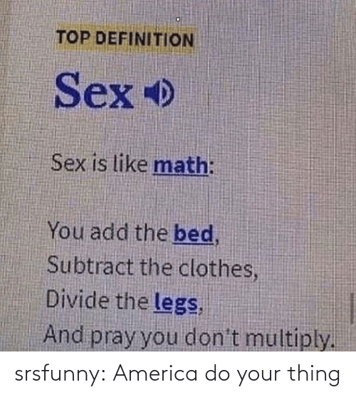 America, Clothes, and Sex: TOP DEFINITION  Sex  Sex is like math:  You add the bed,  Subtract the clothes,  Divide the legs,  And pray you don't multiply. srsfunny:  America do your thing