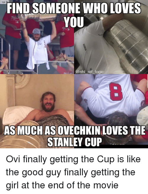 the good guy: TOP  FIND SOMEONE WHO LOVES  YOU  @nhl ref logic  8  AS MUCH AS OVECHKIN LOVES THE  STANLEY CUP Ovi finally getting the Cup is like the good guy finally getting the girl at the end of the movie