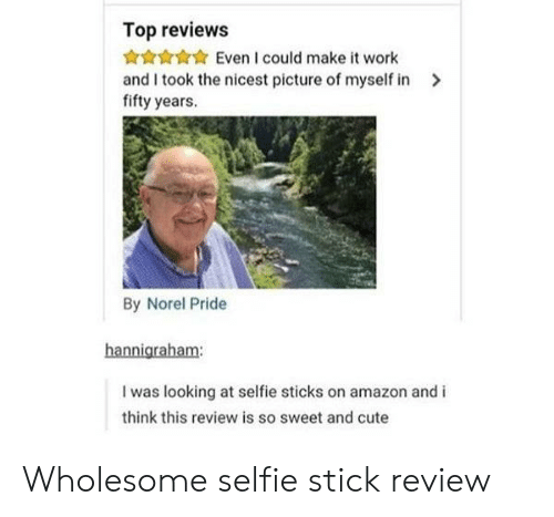 Amazon, Cute, and Selfie: Top reviews  Even I could make it work  and I took the nicest picture of myself in  fifty years.  By Norel Pride  hannigraham:  I was looking at selfie sticks on amazon and i  think this review is so sweet and cute Wholesome selfie stick review