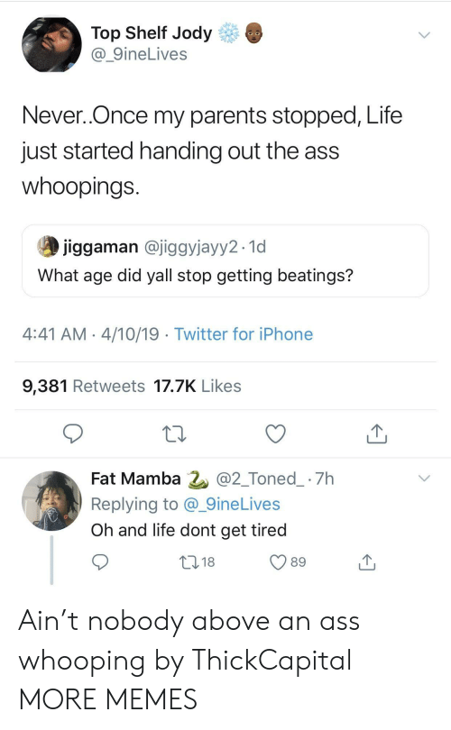 Ass, Dank, and Iphone: Top Shelf Jody  @_9ineLives  Never..Once my parents stopped, Life  just started handing out the ass  whoopings  jiggaman @jiggyjayy2.1d  What age did yall stop getting beatings?  4:41 AM 4/10/19 Twitter for iPhone  9,381 Retweets 17.7K Likes  Fat Mamba 2 @2_Toned_ 7h  Replying to @_9ineLives  Oh and life dont get tired  018  89 Ain't nobody above an ass whooping by ThickCapital MORE MEMES