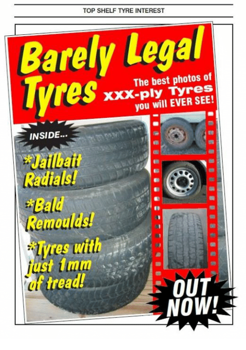 tyree: TOP SHELF TYRE INTEREST  Barely The best photos of  Tyres  you will EVER SEE!  INSIDE...  Bald  Remould  ires with  ust 1 mm  trea  OUT