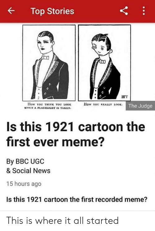 First Ever: Top Stories  FT  How You REALLY LOOK. The Judge  How You THINK YOU LOOK  WHEN A FLASHLIGHT IS TAKEN.  Is this 1921 cartoon the  first ever meme?  By BBC UGC  & Social News  15 hours ago  Is this 1921 cartoon the first recorded meme?  Y This is where it all started