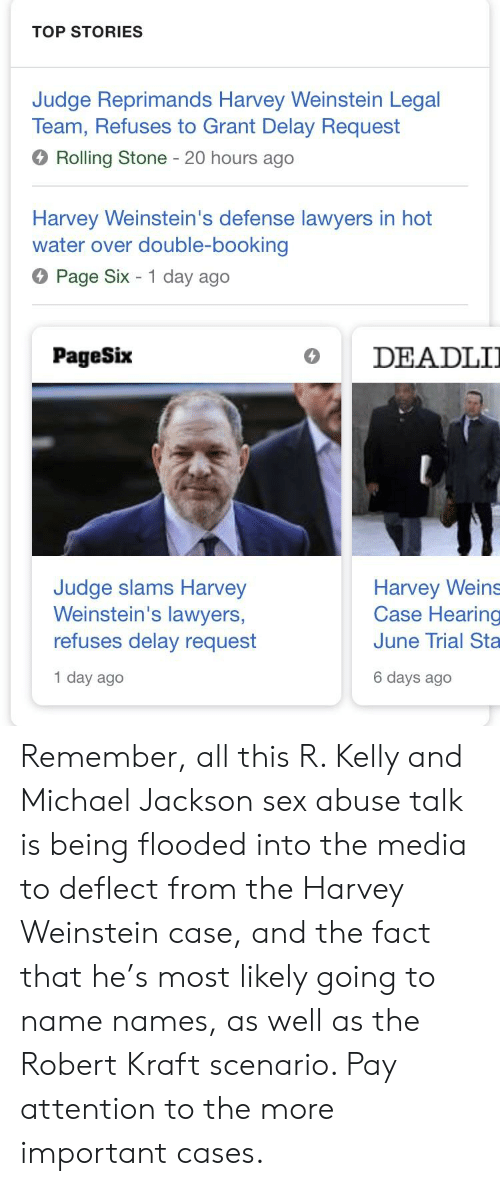 Michael Jackson, R. Kelly, and Sex: TOP STORIES  Judge Reprimands Harvey Weinstein Legal  Team, Refuses to Grant Delay Request  Rolling Stone 20 hours ago  Harvey Weinstein's defense lawyers in hot  water over double-booking  Page Six 1 day ago  PageSix  DEADLI  Judge slams Harvey  Weinstein's lawyers,  refuses delay request  1 day ago  Harvey Weins  Case Hearing  June Trial Sta  6 days ago Remember, all this R. Kelly and Michael Jackson sex abuse talk is being flooded into the media to deflect from the Harvey Weinstein case, and the fact that he's most likely going to name names, as well as the Robert Kraft scenario. Pay attention to the more important cases.