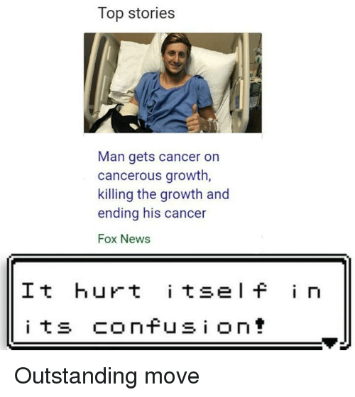 News, Cancer, and Fox News: Top stories  Man gets cancer on  cancerous growth  killing the growth and  ending his cancer  Fox News  It hurt i tsel f i n Outstanding move