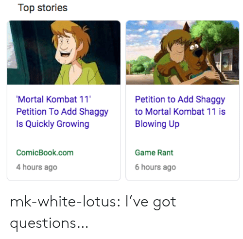 Mortal Kombat, Tumblr, and Blog: Top stories  Mortal Kombat 11  Petition To Add Shaggy  Is Quickly Growing  Petition to Add Shaggy  to Mortal Kombat 11 is  Blowing Up  ComicBook.com  Game Rant  4 hours ago  6 hours ago mk-white-lotus:  I've got questions…