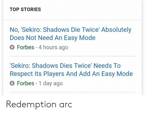 redemption: TOP STORIES  No, 'Sekiro: Shadows Die Twice' Absolutely  Does Not Need An Easy Modee  O Forbes -4 hours ago  Sekiro: Shadows Dies Twice' Needs To  Respect Its Players And Add An Easy Mode  O Forbes - 1 day ago Redemption arc