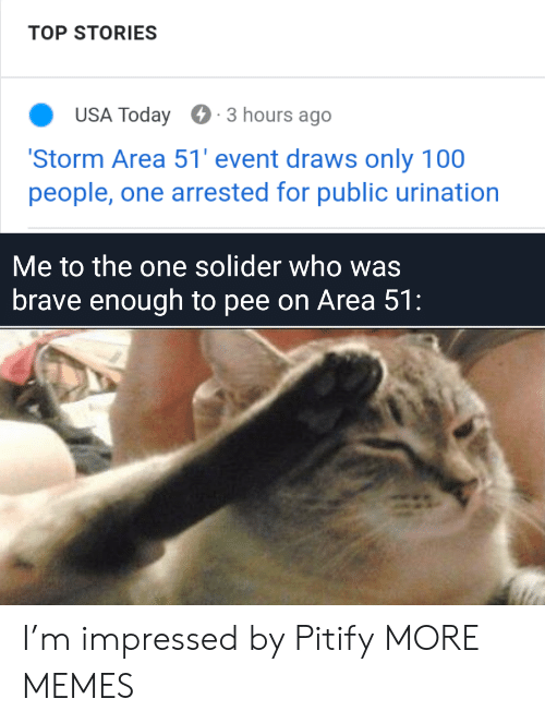 100 People: TOP STORIES  USA Today  3 hours ago  'Storm Area 51' event draws only 100  people, one arrested for public urination  Me to the one solider who was  brave enough to pee on Area 51: I'm impressed by Pitify MORE MEMES