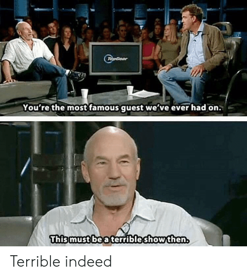 Guest: TopGear  You're the most famous guest we've ever had on.  This must be a terribleshowthen Terrible indeed