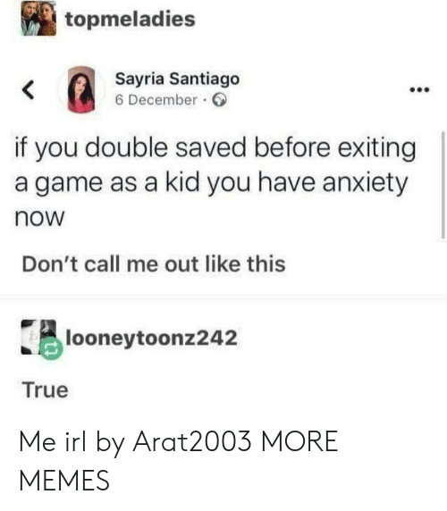 Dont Call Me: topmeladies  Sayria Santiago  6 December  <  if you double saved before exiting  a game as a kid you have anxiety  now  Don't call me out like this  looneytoonz242  True Me irl by Arat2003 MORE MEMES
