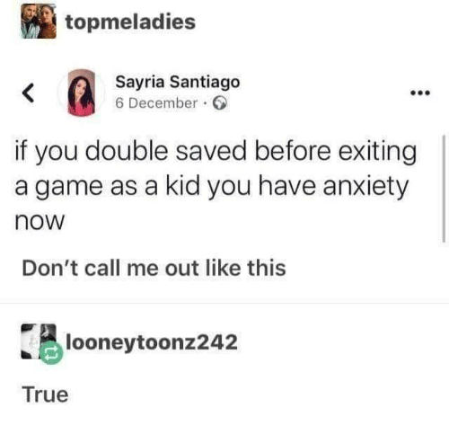 True, Anxiety, and Game: topmeladies  Sayria Santiago  6 December.  if you double saved before exiting  a game as a kid you have anxiety  now  Don't call me out like this  looneytoonz242  True