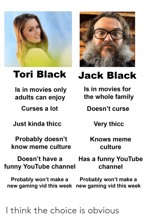 Family, Funny, and Meme: Tori Black Jack Black  ls in movies only  adults can enjoy  Curses a lot  s in movies for  the whole family  Doesn't curse  Just kinda thicc  Very thicc  Probably doesn't  know meme culture  Knows meme  culture  Doesn't have a  funny YouTube channel  Has a funny YouTube  channe  Probably won't make aProbably won't make a  new gaming vid this week new gaming vid this week I think the choice is obvious