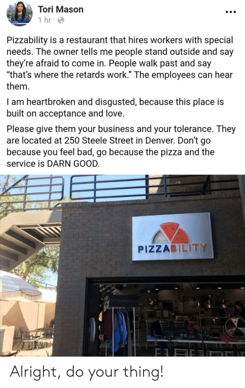 "tolerance: Tori Mason  1 hr  Pizzability is a restaurant that hires workers with special  needs. The owner tells me people stand outside and say  they're afraid to come in. People walk past and say  ""that's where the retards work."" The employees can hear  them  I am heartbroken and disgusted, because this place is  built on acceptance and love.  Please give them your business and your tolerance. They  are located at 250 Steele Street in Denver. Don't go  because you feel bad, go because the pizza and the  service is DARN GOOD.  PIZZABILITY  PATTRICKY Alright, do your thing!"