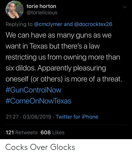 Apparently, Guns, and Iphone: torie horton  @torielicious  Replying to @cmclymer and @docrocktex26  We can have as many guns as we  want in Texas but there's a law  restricting us from owning more than  six dildos. Apparently pleasuring  oneself (or others) is more of a threat.  #GunControlNow  #ComeOnNowTexas  21:27. 03/08/2019 Twitter for iPhone  121 Retweets 608 Likes Cocks Over Glocks