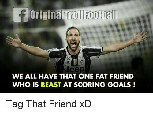 Fat Friend: toriginalTrollFootball  WE ALL HAVE THAT ONE FAT FRIEND  WHO IS BEAST  AT SCORING GOALS Tag That Friend xD