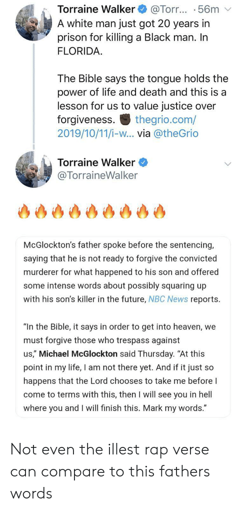 "Convicted: Torraine Walker  A white man just got 20 years in  prison for killing a Black man. In  FLORIDA  @Torr... .56m  The Bible says the tongue holds the  power of life and death and this is a  lesson for us to value justice over  forgiveness  2019/10/11/i-w... via @theGrio  thegrio.com/  Torraine Walker  @TorraineWalker  McGlockton's father spoke before the sentencing,  saying that he is not ready to forgive the convicted  murderer for what happened to his son and offered  some intense words about possibly squaring up  with his son's killer in the future, NBC News reports  ""In the Bible, it says in order to get into heaven, we  must forgive those who trespass against  us,"" Michael McGlockton said Thursday. ""At this  point in my life, I am not there yet. And if it just so  happens that the Lord chooses to take me before I  come to terms with this, then I will see you in hell  where you and I will finish this. Mark my words."" Not even the illest rap verse can compare to this fathers words"