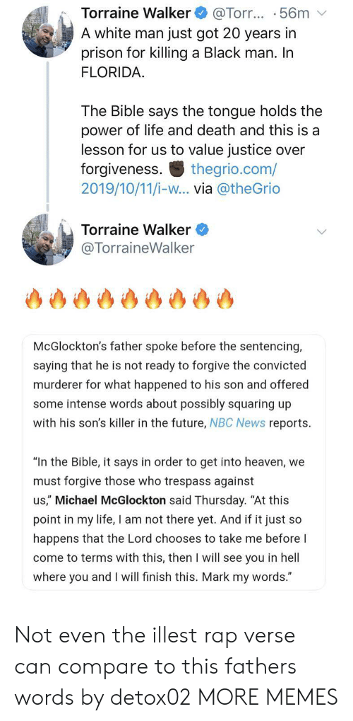 "Convicted: Torraine Walker  A white man just got 20 years in  prison for killing a Black man. In  FLORIDA  @Torr... .56m  The Bible says the tongue holds the  power of life and death and this is a  lesson for us to value justice over  forgiveness  2019/10/11/i-w... via @theGrio  thegrio.com/  Torraine Walker  @TorraineWalker  McGlockton's father spoke before the sentencing,  saying that he is not ready to forgive the convicted  murderer for what happened to his son and offered  some intense words about possibly squaring up  with his son's killer in the future, NBC News reports  ""In the Bible, it says in order to get into heaven, we  must forgive those who trespass against  us,"" Michael McGlockton said Thursday. ""At this  point in my life, I am not there yet. And if it just so  happens that the Lord chooses to take me before I  come to terms with this, then I will see you in hell  where you and I will finish this. Mark my words."" Not even the illest rap verse can compare to this fathers words by detox02 MORE MEMES"