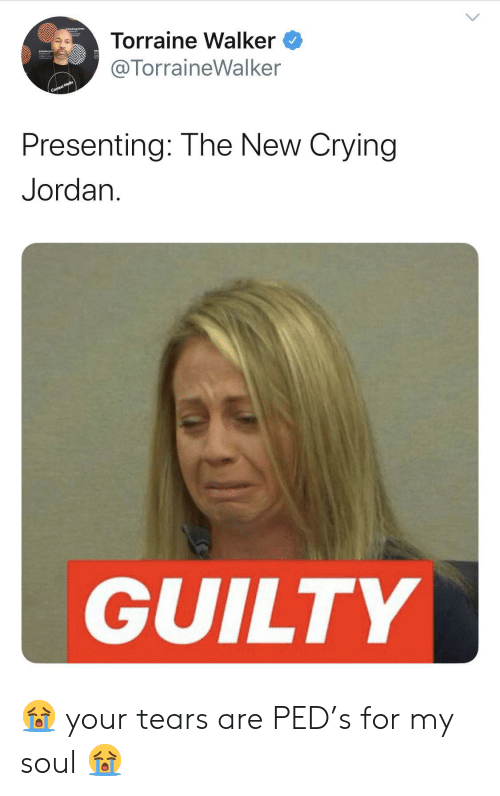 Presenting: Torraine Walker  @TorraineWalker  Context Media  Presenting: The New Crying  Jordan  GUILTY 😭 your tears are PED's for my soul 😭
