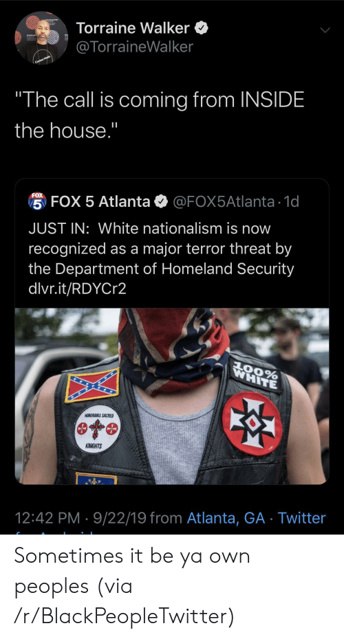 "Department Of: Torraine Walker  @TorraineWalker  Context Media  ""The call is coming from INSIDE  the house.""  FOX  5 FOX 5 Atlanta  @FOX5Atlanta 1d  JUST IN: White nationalism is now  recognized as a major terror threat by  the Department of Homeland Security  dlvr.it/RDYCr2  WHITE  AOORABLE SACRED  KNIGHTS  12:42 PM 9/22/19 from Atlanta, GA Twitter Sometimes it be ya own peoples (via /r/BlackPeopleTwitter)"