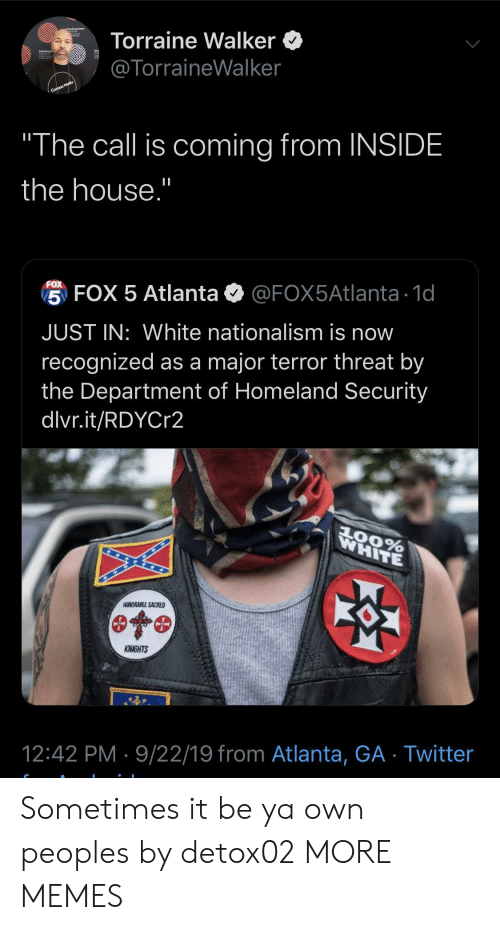 "Department Of: Torraine Walker  @TorraineWalker  Context Media  ""The call is coming from INSIDE  the house.""  FOX  5 FOX 5 Atlanta  @FOX5Atlanta 1d  JUST IN: White nationalism is now  recognized as a major terror threat by  the Department of Homeland Security  dlvr.it/RDYCr2  WHITE  AOORABLE SACRED  KNIGHTS  12:42 PM 9/22/19 from Atlanta, GA Twitter Sometimes it be ya own peoples by detox02 MORE MEMES"