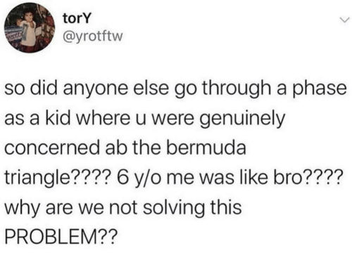 Bermuda: torY  @yrotftw  so did anyone else go through a phase  as a kid where u were genuinely  concerned ab the bermuda  triangle???? 6 y/o me was like bro????  why are we not solving this  PROBLEM??