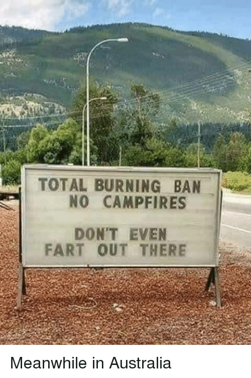 Australia, Fart, and Total: TOTAL BURNING BAN  NO CAMPFIRES  DON'T EVEN  FART OUT THERE Meanwhile in Australia