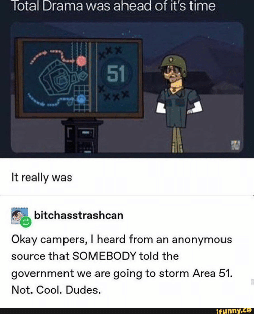 Xxx, Anonymous, and Cool: Total Drama was ahead of it's time  XX  51  XXX  It really was  bitchasstrashcan  Okay campers, I heard from an anonymous  source that SOMEBODY told the  government we are going to storm Area 51.  Not. Cool. Dudes.  ifunny.co