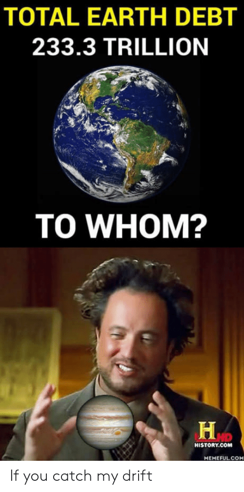 To Whom: TOTAL EARTH DEBT  233.3 TRILLION  TO WHOM?  HD  HISTORY.COM  MEMEFULCO If you catch my drift