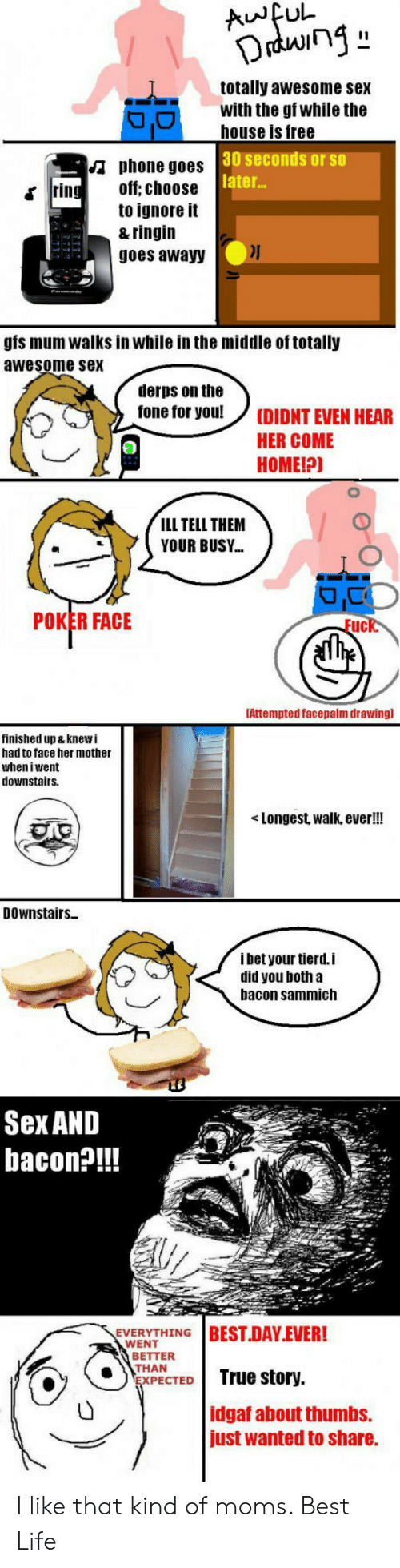 sammich: totally awesome sex  with the gf while the  house is free  30 seconds or so  later...  A phone goes  off; choose  to ignore it  & ringin  goes awayy  rin  gis mum walks in while in the middle of totally  awesome sex  derps on the  fone tor you!(DIDNT EVEN HEAR  HER COME  HOMEIP)  ILL TELL THEM  YOUR BUSY..  POKER FACE  Fuck.  Attempted facepalm drawing]  finished up & knewi  had to face her mother  when iwent  downstairsS.  <Longest, walk, ever!!  DOwnstairs  i bet your tierd.i  did you both a  bacon sammich  Sex AND  bacon?!!!  THING I BEST-DAY-EVER!  ACT True story.  WENT  BETTER  THAN  XPECTED  idgaf about thumbs.  just wanted to share. I like that kind of moms. Best Life