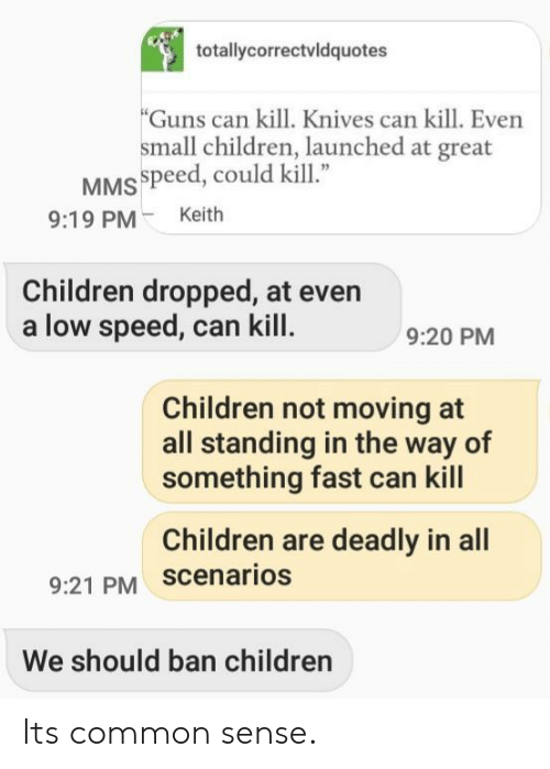 "Common Sense: totallycorrectvldquotes  Guns can kill. Knives can kill. Even  small children, launched at great  MSspeed, could kill""  9:19 PMKeith  Children dropped, at even  a low speed, can kill  9:20 PM  Children not moving at  all standing in the way of  something fast can kill  Children are deadly in all  9:21 PM scenarios  We should ban children Its common sense."