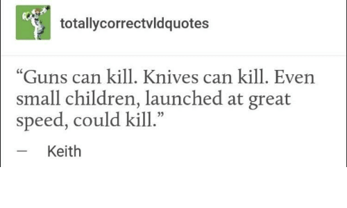 """Children, Guns, and Speed: totallycorrectvldquotes  """"Guns can kill. Knives can kill. Even  small children, launched at great  speed, could kill.""""  Keith"""